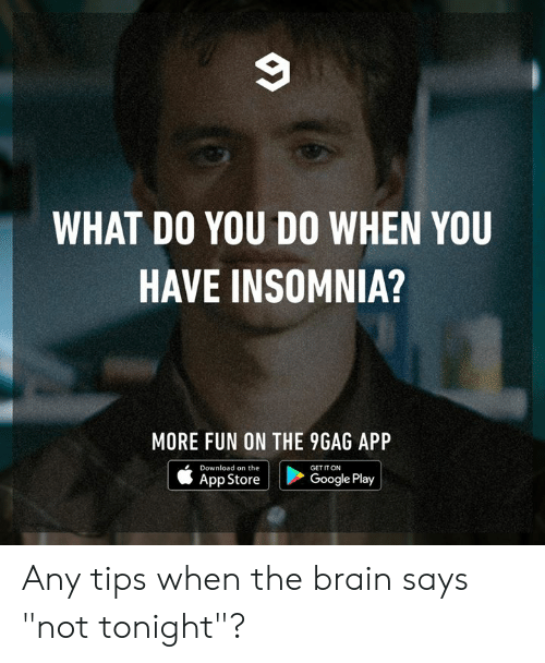 "App Store: WHAT DO YOU DO WHEN YOU  HAVE INSOMNIA?  MORE FUN ON THE 9GAG APP  Download on the  GET IT ON  Google Play  App Store Any tips when the brain says ""not tonight""?"