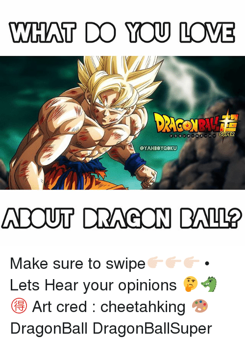 Dragonball, Love, and Memes: WHAT DO YOU LOVE  OYAHBOYGOKU  ABOUT DRAGON BALL? Make sure to swipe👉🏻👉🏻👉🏻 • Lets Hear your opinions 🤔🐲🉐 Art cred : cheetahking 🎨 DragonBall DragonBallSuper