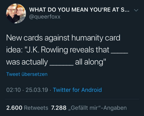 "Android, Cards Against Humanity, and Twitter: WHAT DO YOU MEAN YOU'RE AT S... v  @queerfoxx  New cards against humanity card  idea: ""J.K. Rowling reveals that  was actuallya  all along""  Tweet übersetzen  02:10 25.03.19 Twitter for Android  2.600 Retweets 7.288 ,Gefällt mir""-Angaben"