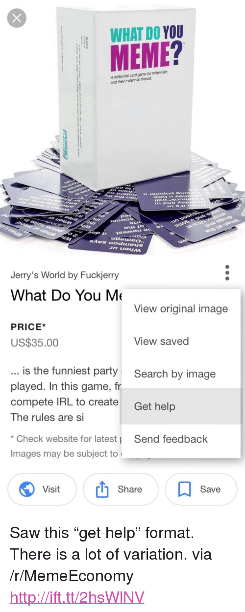 "Fuckjerry: WHAT DO YOU  MEME?  A millennial card garme for milennials  and their millennial friends  Jerry's World by Fuckjerry  What Do You M  View original image  PRICE*  US$35.00  View saved  is the funniest party  played. In this game, fr  compete IRL to create  The rules are Si  Search by image  Get help  Check website for latest  Images may be subject to  Send feedback  Visit  Share  Save <p>Saw this ""get help"" format. There is a lot of variation. via /r/MemeEconomy <a href=""http://ift.tt/2hsWlNV"">http://ift.tt/2hsWlNV</a></p>"