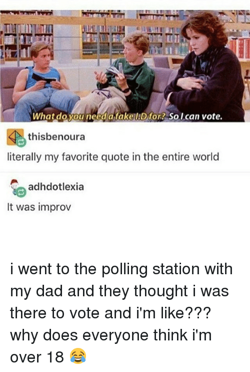 improv: What do you need a fake IJD for So I can vote.  thisbenoura  literally my favorite quote in the entire world  adhdotlexia  It was improv i went to the polling station with my dad and they thought i was there to vote and i'm like??? why does everyone think i'm over 18 😂
