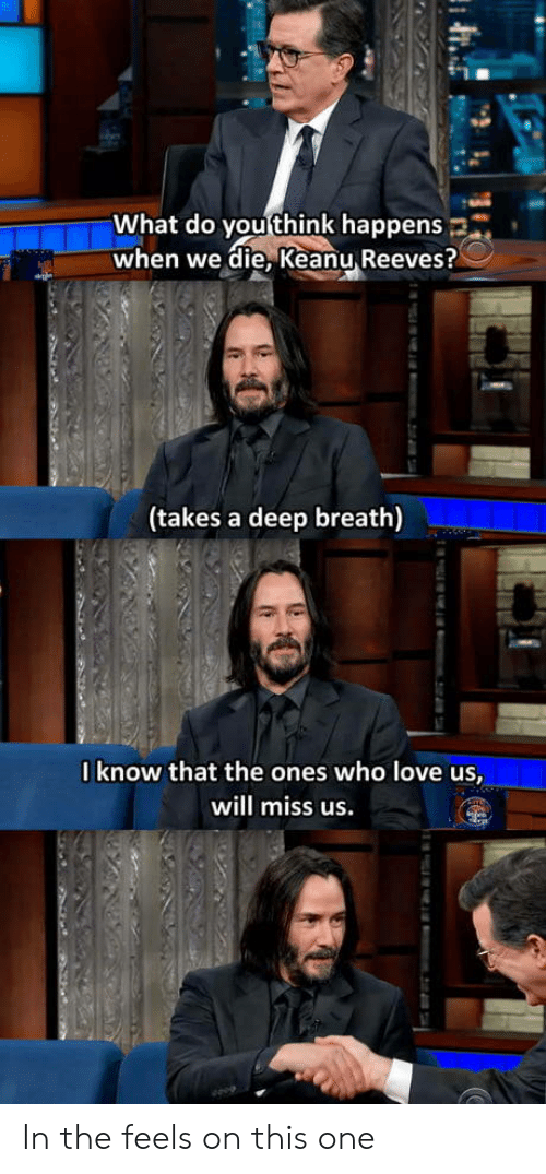 Reeves: What do you think happens  when we die, Keanu Reeves?  (takes a deep breath)  0know that the ones who love us,  will miss us.  m.2i74 In the feels on this one