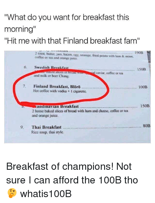 """caviar: """"What do you want for breakfast this  morning""""  """"Hit me with that Finland breakfast fam""""  190B  2 toast, butter, jam, bacon, Rg, sausage, fried potato with ham&t onion,  offec or tca and orange juice  6. Swedish Breakfas  150B  d caviar, coffee or tea  and milk or beer Chang.  7. Finland Breakfast, Blörö  100B  Or0  Hot coffee with vodka + I cigarctic.  zandimavian Breakfast  2 home baked slices of bread with ham and cheese, coffee or tea  and orange juice  150B  80B  9. Thai Breakfast  Rice soup, thai style Breakfast of champions! Not sure I can afford the 100B tho🤔 whatis100B"""