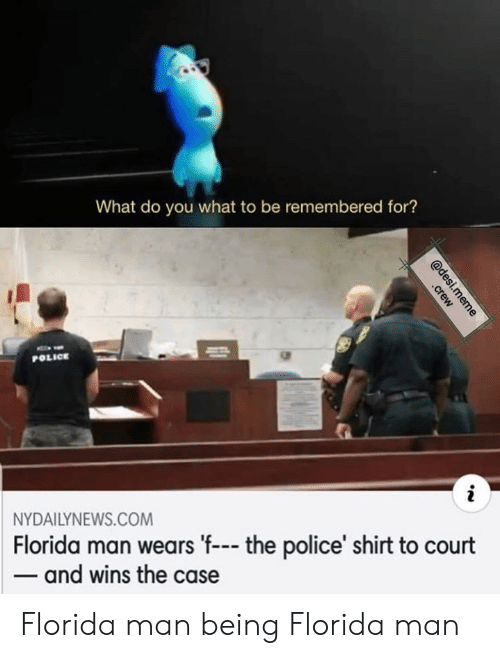 Nydailynews: What do you what to be remembered for?  POLICE  NYDAILYNEWS.COM  Florida man wears 'f-- the police' shirt to court  -and wins the case  @desi.meme  .crew Florida man being Florida man