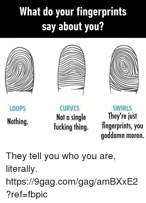 9gag, Dank, and Fucking: What do your fingerprints  say about you?  CURVES  Not a single  fucking thing.  SWIRLS  They're just  fingerprints, you  LOOPS  Nothing.  goddamn moron They tell you who you are, literally. https://9gag.com/gag/amBXxE2?ref=fbpic