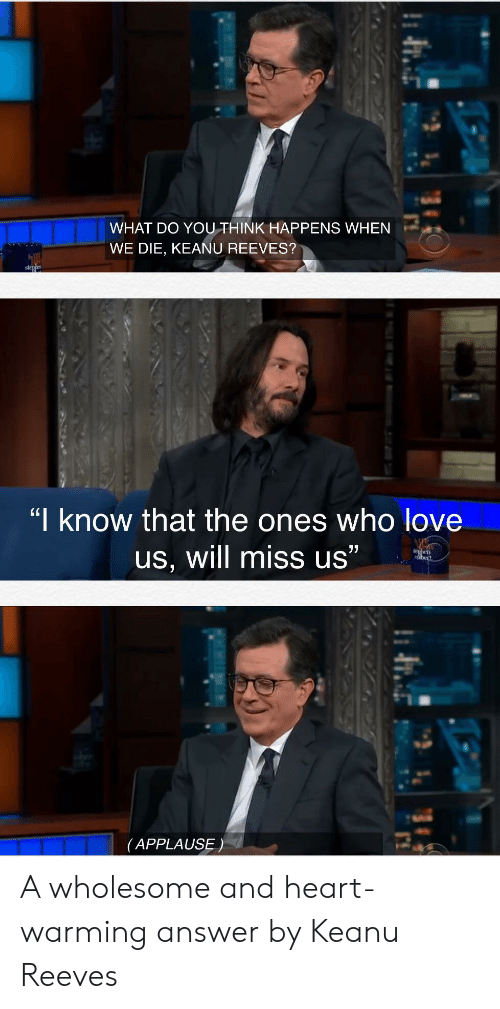 "Love, Heart, and Wholesome: WHAT DO YOUTHINK HAPPENS WHEN  WE DIE, KEANU REEVES?  stehe  ""I know that the ones who love  77  us, will miss us""  dhen  bert  (APPLAUSE) A wholesome and heart-warming answer by Keanu Reeves"