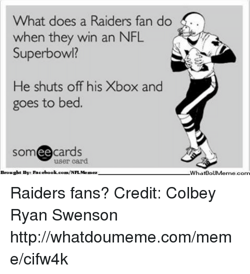 Facebook, Meme, and Nfl: What does a Raiders fan do  when they win an NFL  Superbowl?  He shuts off his Xbox and  goes to bed.  cards  ee  user card  Brought Bye Facebook.com/  Memez  What0oUMerme com Raiders fans?