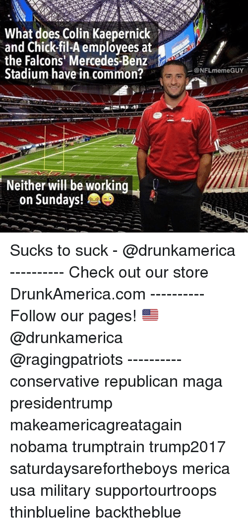 mercedes benz: What does Colin Kaepernick  and Chick-fil-A employees at  the Falcons' Mercedes-Benz  Stadium have in common?  .  @NFLmemeGUY  Neither will be working  on Sundays! Sucks to suck - @drunkamerica ---------- Check out our store DrunkAmerica.com ---------- Follow our pages! 🇺🇸 @drunkamerica @ragingpatriots ---------- conservative republican maga presidentrump makeamericagreatagain nobama trumptrain trump2017 saturdaysarefortheboys merica usa military supportourtroops thinblueline backtheblue