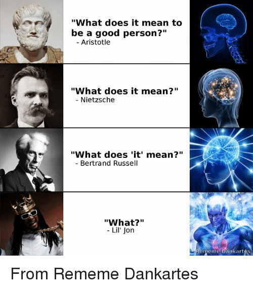 """Lil Jon: """"What does it mean to  be a good person?""""  Aristotle  """"What does it mean?""""  - Nietzsche  """"What does 'it' mean?""""  Bertrand Russell  """"What?""""  - Lil' Jon  Rememe Dankart From Rememe Dankartes"""
