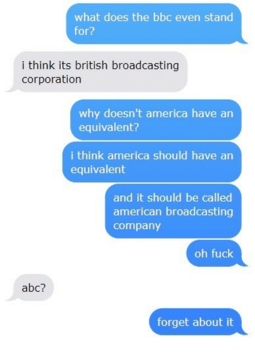 corporation: what does the bbc even stand  for?  i think its british broadcasting  corporation  why doesn't america have arn  equivalent?  i think america should have an  equivalent  and it should be called  american broadcasting  company  oh fuck  abc?  forget about it