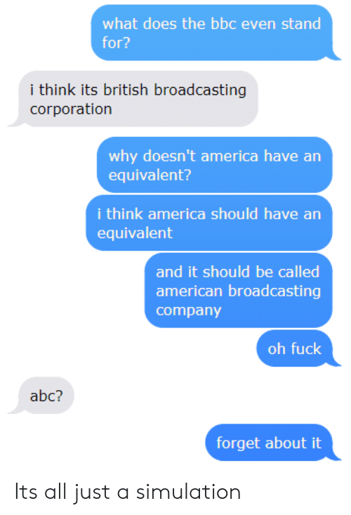 corporation: what does the bbc even stand  for?  i think its british broadcasting  corporation  why doesn't america have arn  equivalent?  i think america should have an  equivalent  and it should be called  american broadcasting  company  oh fuck  abc?  forget about it Its all just a simulation