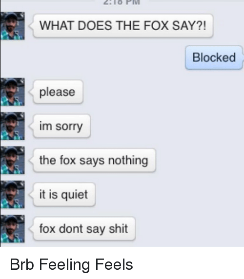 The Fox Say: WHAT DOES THE FOX SAY?!  Blocked  please  im sorry  the fox says nothing  it is quiet  fox dont say shit Brb Feeling Feels