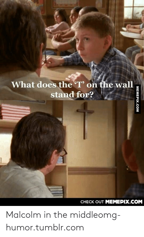 Malcolm in the Middle: What does the T' on the wall  stand for?  CHECK OUT MEMEPIX.COM  MEMEPIX.COM Malcolm in the middleomg-humor.tumblr.com