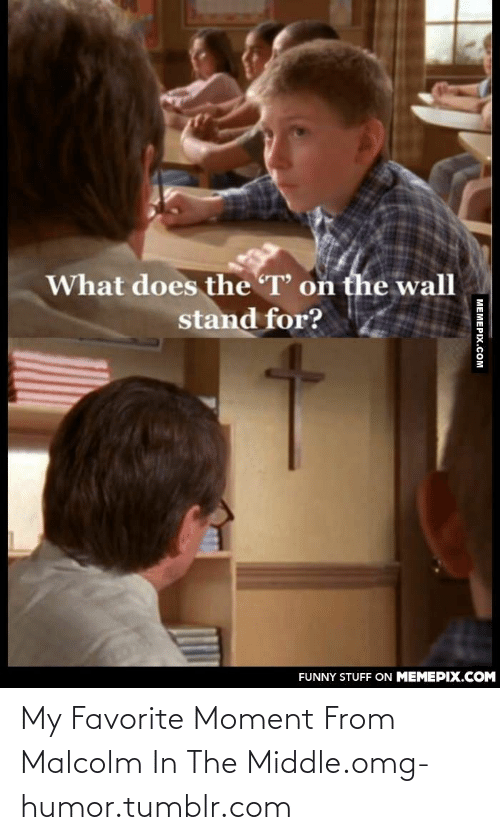 Malcolm in the Middle: What does the T' on the wall  stand for?  FUNNY STUFF ON MEMEPIX.COM   МЕМЕРIХ.Сом My Favorite Moment From Malcolm In The Middle.omg-humor.tumblr.com