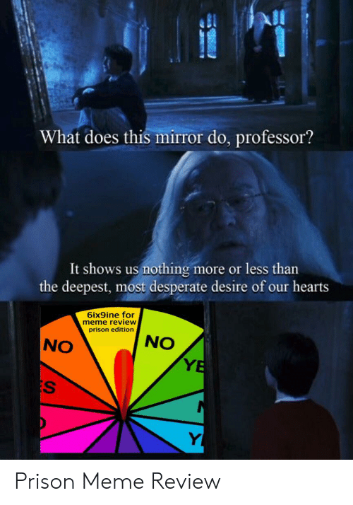 Desperate, Meme, and Prison: What does this mirror do, professor?  It shows us nothing more or less than  the deepest, most desperate desire of our hearts  6ix9ine for  meme review  prison edition  NO  NO  YE  S  Y Prison Meme Review