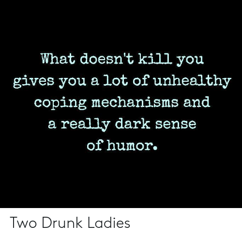 Drunk, Memes, and 🤖: What doesn't kill you  gives you a lot of unhealthy  coping mechanisms and  a really dark sense  of humor. Two Drunk Ladies