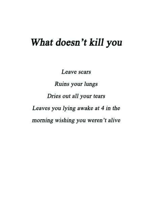 You Lying: What doesn't kill you  Leave scars  Ruins your lungs  Dries out all your tears  Leaves you lying awake at 4 in the  morning wishing you weren't alive