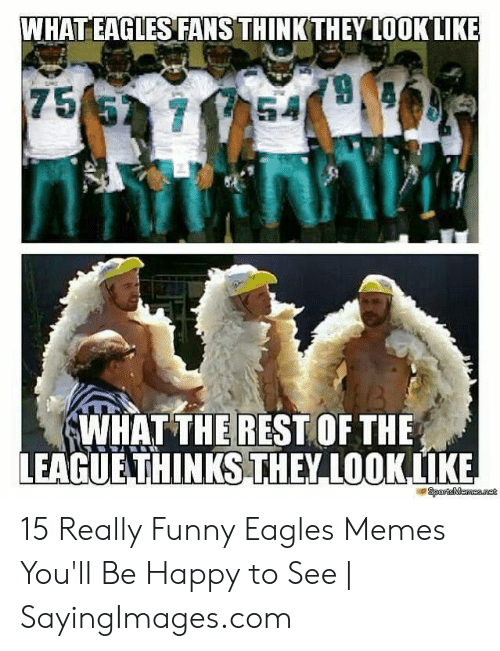 Eagles Memes: WHAT EAGLES FANS THINKTHEY LOOKLIKE  WHAT THEREST OF THE  LEAGUE-THINKS THEY LOOKLİKE 15 Really Funny Eagles Memes You'll Be Happy to See   SayingImages.com