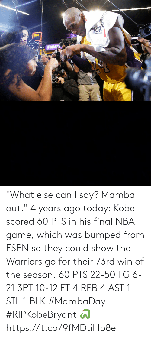 "reb: ""What else can I say? Mamba out."" 4 years ago today: Kobe scored 60 PTS in his final NBA game, which was bumped from ESPN so they could show the Warriors go for their 73rd win of the season.  60 PTS 22-50 FG 6-21 3PT 10-12 FT 4 REB 4 AST 1 STL 1 BLK  #MambaDay #RIPKobeBryant 🐍 https://t.co/9fMDtiHb8e"