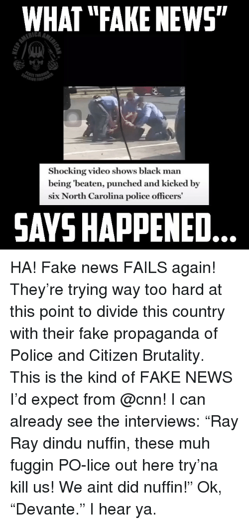 """cnn.com, Fake, and Memes: WHAT """"FAKE NEWS""""  rIi  Shocking video shows black man  being 'beaten, punched and kicked by  six North Carolina police officers  SAYS HAPPENED HA! Fake news FAILS again! They're trying way too hard at this point to divide this country with their fake propaganda of Police and Citizen Brutality. This is the kind of FAKE NEWS I'd expect from @cnn! I can already see the interviews: """"Ray Ray dindu nuffin, these muh fuggin PO-lice out here try'na kill us! We aint did nuffin!"""" Ok, """"Devante."""" I hear ya."""