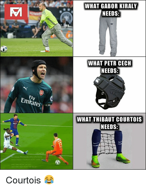 Memes, 🤖, and One: WHAT GABOR KIRALY  NEEDS  WHAT PETR CECH  NEEDS  Fly  Emiates  WHAT THIBAUT COURTOIS  NEEDS:  ONE TIMI  AND Courtois 😂