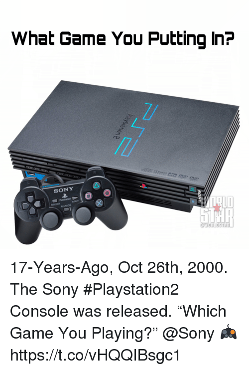 "Memes, Sony, and Game: What Game You Putting In?  SONY  SELECT 17-Years-Ago, Oct 26th, 2000.  The Sony #Playstation2 Console was released.  ""Which Game You Playing?""  @Sony 🎮 https://t.co/vHQQIBsgc1"