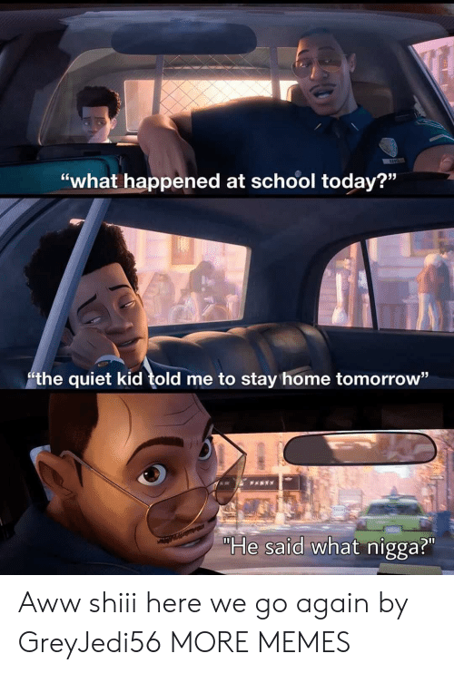 """what happened: """"what happened at school today?""""  the quiet kid told me to stay home tomorrow""""  PARTY  """"He said what nigga?"""" Aww shiii here we go again by GreyJedi56 MORE MEMES"""