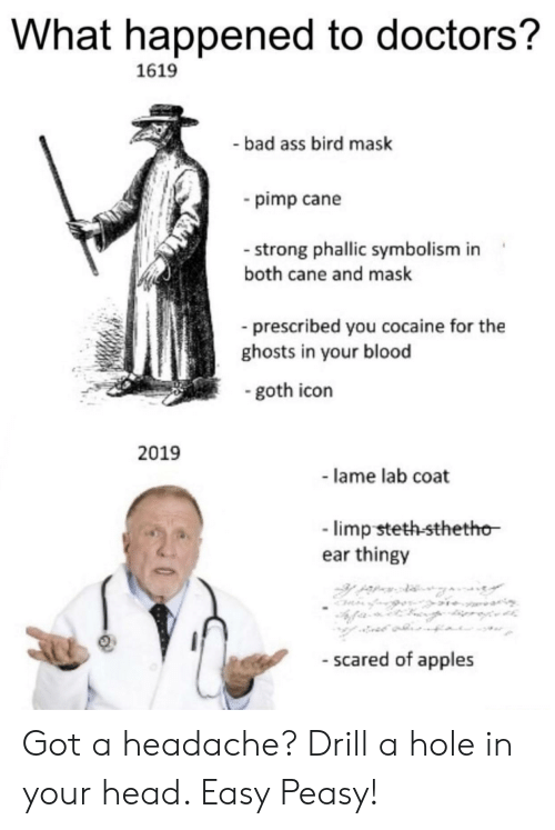 drill: What happened to doctors?  1619  bad ass bird mask  pimp cane  - strong phallic symbolism in  both cane and mask  prescribed you cocaine for the  ghosts in your blood  goth icon  2019  - lame lab coat  limp steth-sthetho  ear thingy  - scared of apples Got a headache? Drill a hole in your head. Easy Peasy!