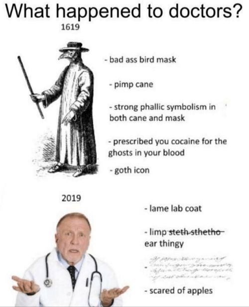 Bad, Cocaine, and Strong: What happened to doctors?  1619  bad ass bird mask  -pimp cane  strong phallic symbolism in  both cane and mask  prescribed you cocaine for the  ghosts in your blood  - goth icon  2019  -lame lab coat  limp steth-sthetho  ear thingy  - scared of apples