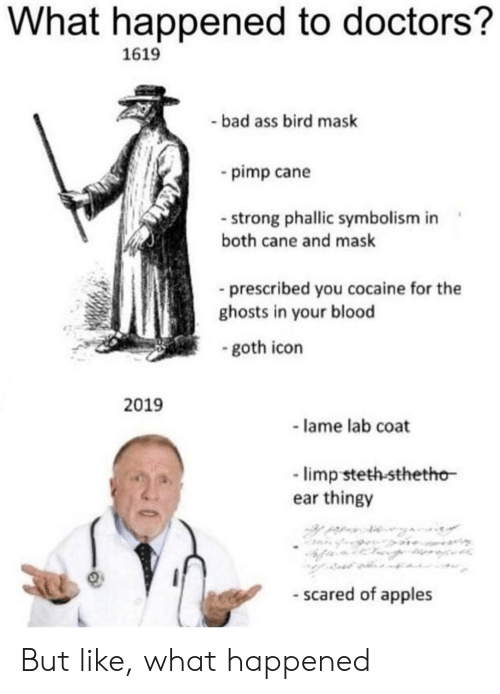 Ass, Bad, and Reddit: What happened to doctors?  1619  -bad ass bird mask  pimp cane  strong phallic symbolism in  both cane and mask  prescribed you cocaine for the  ghosts in your blood  - goth icon  2019  -lame lab coat  limp steth-sthetho  ear thingy  - scared of apples But like, what happened