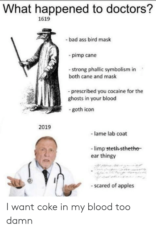 Ass, Bad, and Cocaine: What happened to doctors?  1619  bad ass bird mask  -pimp cane  strong phallic symbolism in  both cane and mask  -prescribed you cocaine for the  ghosts in your blood  goth icon  2019  -lame lab coat  -limp steth sthetho  ear thingy  scared of apples I want coke in my blood too damn