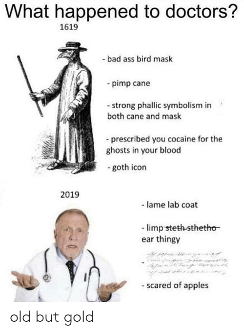 Bad, Reddit, and Cocaine: What happened to doctors?  1619  -bad ass bird mask  -pimp cane  -strong phallic symbolism in  both cane and mask  prescribed you cocaine for the  ghosts in your blood  -goth icon  2019  - lame lab coat  -limp steth-sthetho  ear thingy  scared of apples old but gold