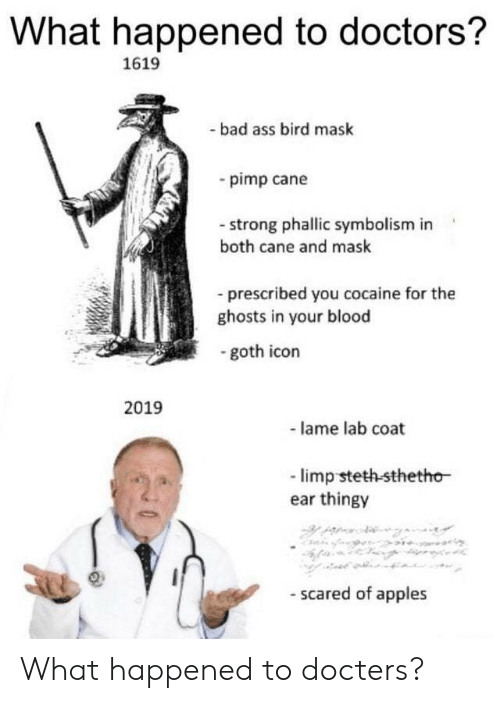 Ass, Bad, and Funny: What happened to doctors?  1619  -bad ass bird mask  pimp cane  -strong phallic symbolism in  both cane and mask  prescribed you cocaine for the  ghosts in your blood  -goth icon  2019  - lame lab coat  -limp steth-sthetho  ear thingy  - scared of apples What happened to docters?