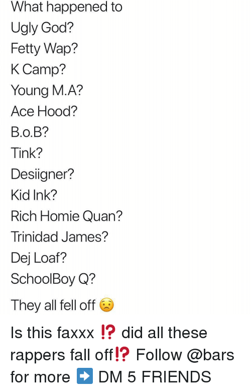 Tinke: What happened to  Ugly God?  Fetty Wap?  K Camp?  Young M.A?  Ace Hood?  B.O.B?  Tink?  Desiigner?  Kid Ink?  Rich Homie Quan?  Trinidad James?  Dej Loaf?  SchoolBoy Q?  They all fell off Is this faxxx ⁉️ did all these rappers fall off⁉️ Follow @bars for more ➡️ DM 5 FRIENDS