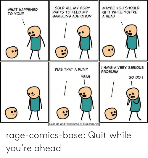 Head, Tumblr, and Yeah: WHAT HAPPENED  TO YOU?  I SOLD ALL MY BODY  PARTS TO FEED MY  GAMBLING ADDICTION  MAYBE YOU SHOULD  QUIT WHILE YOU'RE  A HEAD  I HAVE A VERY SERIOUS  PROBLEM  WAS THAT A PUN?  YEAH  So DO I  Cyanide and Happiness © Explosm.net rage-comics-base:  Quit while you're ahead