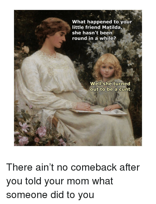 No Comeback: What happened to your  little friend Matilda,  she hasn't been  round in a while?  Well she turned  out to be a cunt There ain't no comeback after you told your mom what someone did to you