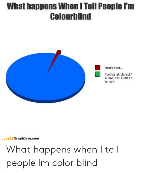 Colourblind: What happens When I Tell People I'm  Colourblind  Thats cool...  points at object  WHAT COLOUR IS  THIS?  GraphJam.com What happens when I tell people Im color blind