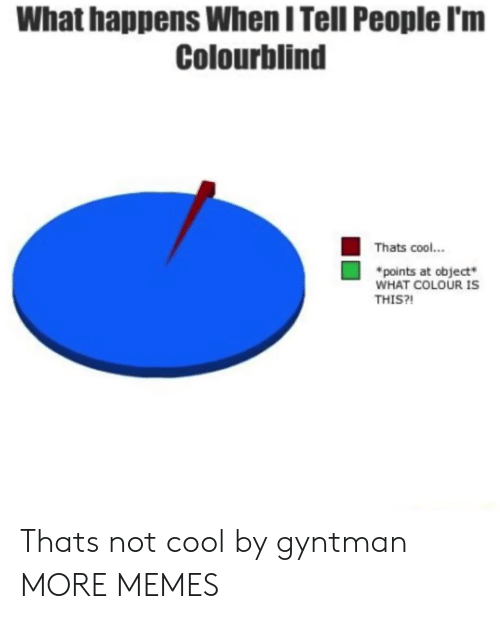 Colourblind: What happens When I Tell People l'm  Colourblind  Thats cool..  points at object  WHAT COLOUR IS  THIS?! Thats not cool by gyntman MORE MEMES