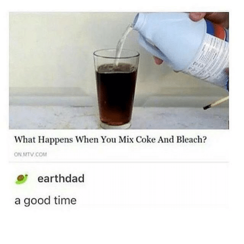 Mtv, Bleach, and Good: What Happens When You Mix Coke And Bleach?  ON MTV COM  earthdad  good time