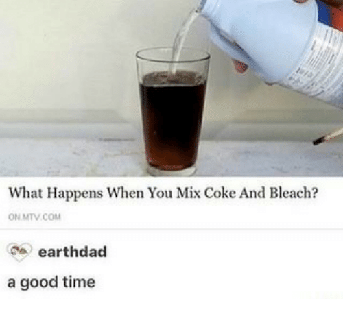 Bleach: What Happens When You Mix Coke And Bleach?  ON MTV.COM  earthdad  a good time