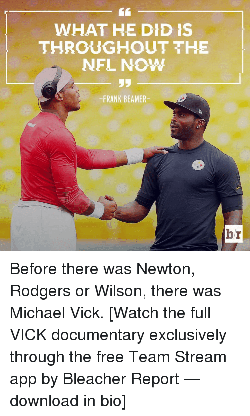 Michael Vick, Nfl, and Sports: WHAT HE DID IS  THROUGHOUT THE  NFL NOW  -FRANK BEAMER-  br Before there was Newton, Rodgers or Wilson, there was Michael Vick. [Watch the full VICK documentary exclusively through the free Team Stream app by Bleacher Report — download in bio]
