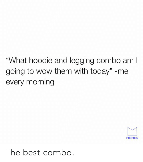 """Legging: """"What hoodie and legging combo aml  going to wow them with today"""" -me  every morning  MEMES The best combo."""