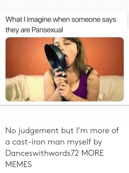 Someone Says: What I imagine when someone says  they are Pansexual No judgement but I'm more of a cast-iron man myself by Danceswithwords72 MORE MEMES