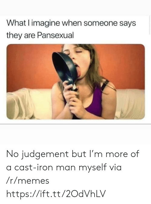Someone Says: What I imagine when someone says  they are Pansexual No judgement but I'm more of a cast-iron man myself via /r/memes https://ift.tt/2OdVhLV