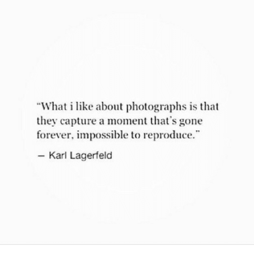 "Forever, Gone, and Karl Lagerfeld: ""What i like about photographs is that  they capture a moment that's gone  forever, impossible to reproduce  - Karl Lagerfeld"
