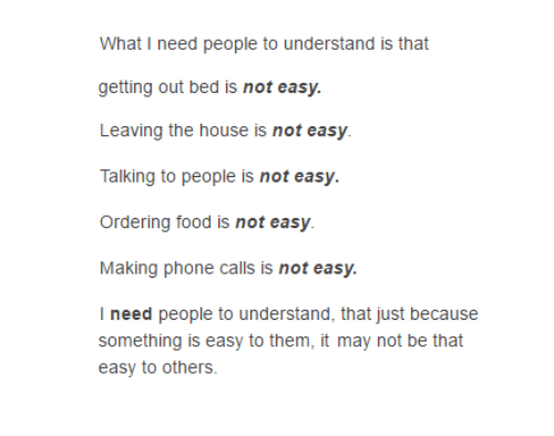 Ordering Food: What I need people to understand is that  getting out bed is not easy.  Leaving the house is not easy.  Talking to people is not easy.  Ordering food is not easy.  Making phone calls is not easy.  I need people to understand, that just because  something is easy to them, it may not be that  easy to others.