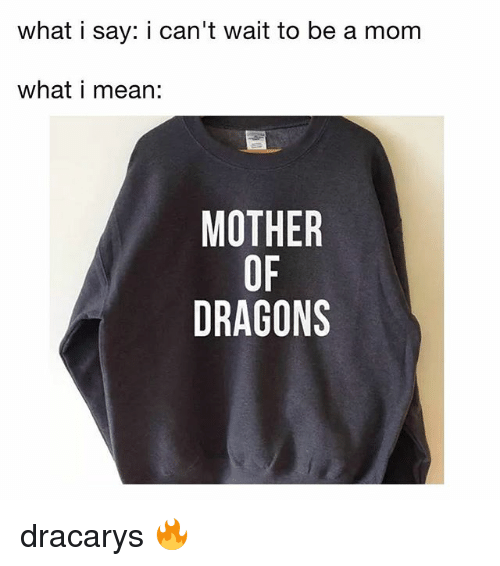Dracarys: what i say: i can't wait to be a mom  what i mean:  MOTHER  OF  DRAGONS dracarys 🔥