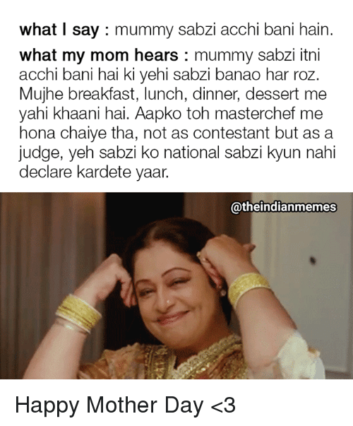 Memes, Roz, and Breakfast: what I say mummy sabzi acchi bani hain.  what my mom hears: mummy sabzi itni  acchi bani hai ki yehi sabzi banao har roz.  Mujhe breakfast, lunch, dinner, dessert me  yahi khaani hai. Aapko toh masterchef me  hona chaiye tha, not as contestant but as a  judge, yeh sabzi ko national sabzi kyun nahi  declare kardete yaar.  @theindianmemes Happy Mother Day <3
