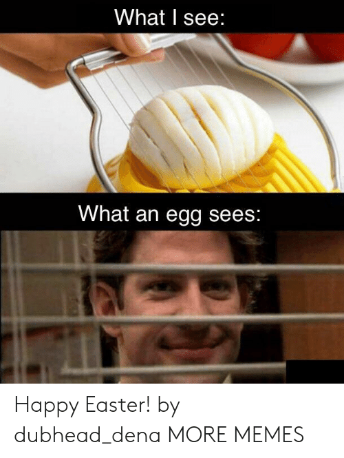 Dank, Easter, and Memes: What I see  What an egg sees Happy Easter! by dubhead_dena MORE MEMES