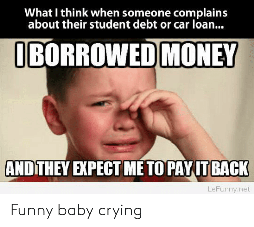 funny baby: What I think when someone complains  about their student debt or car loan..  BORROWED MONEY  ANDITHEY EXPECT ME TO PAYITBACK  LeFunny.net Funny baby crying